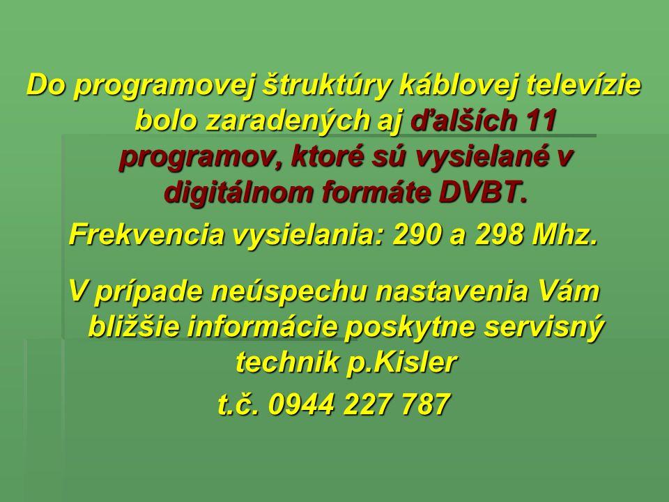 A község kábel televízió ezeket a TV csatornákat közvetíti: A község kábel televízió ezeket a TV csatornákat közvetíti: STV1, STV2, STV3, Markíza, TV Doma, JOJ, JOJplus, TA3, ČT 1, ČT 2, MTV1, MTV2, TV2, RTL klub, Duna TV, Music box, MINIMAX, NOVA ŠPORT, Viva, PRIMA, LUX, infocsatorna