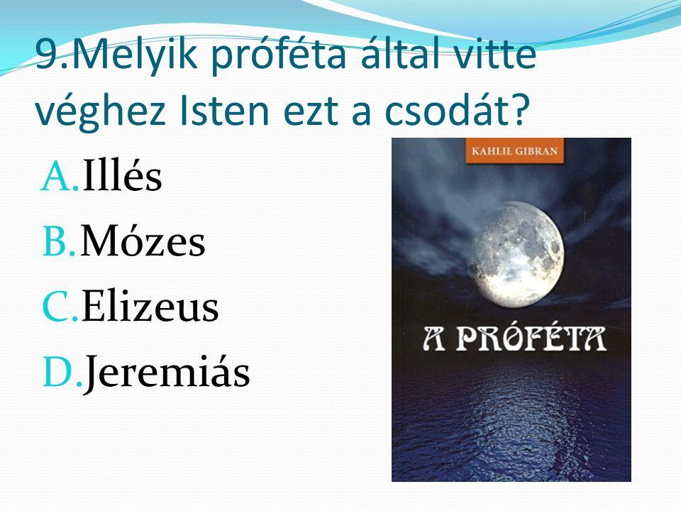 9.Melyik próféta által vitte véghez Isten ezt a csodát A. Illés B. Mózes C. Elizeus D. Jeremiás
