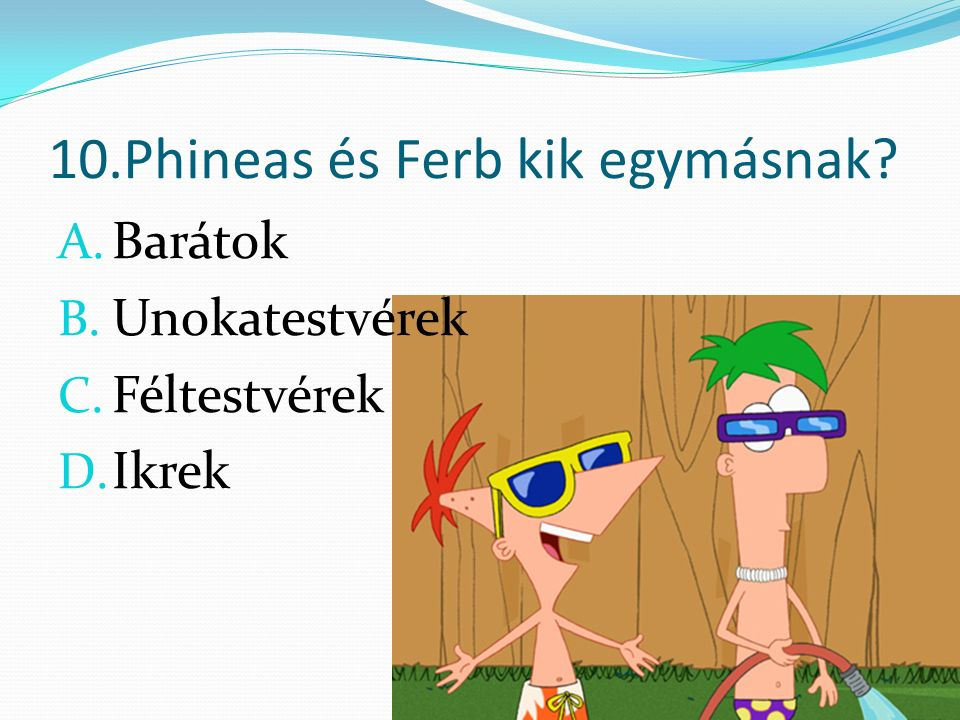 10.Phineas és Ferb kik egymásnak A. Barátok B. Unokatestvérek C. Féltestvérek D. Ikrek