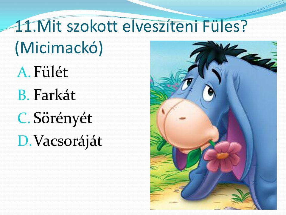 11.Mit szokott elveszíteni Füles (Micimackó) A. Fülét B. Farkát C. Sörényét D. Vacsoráját