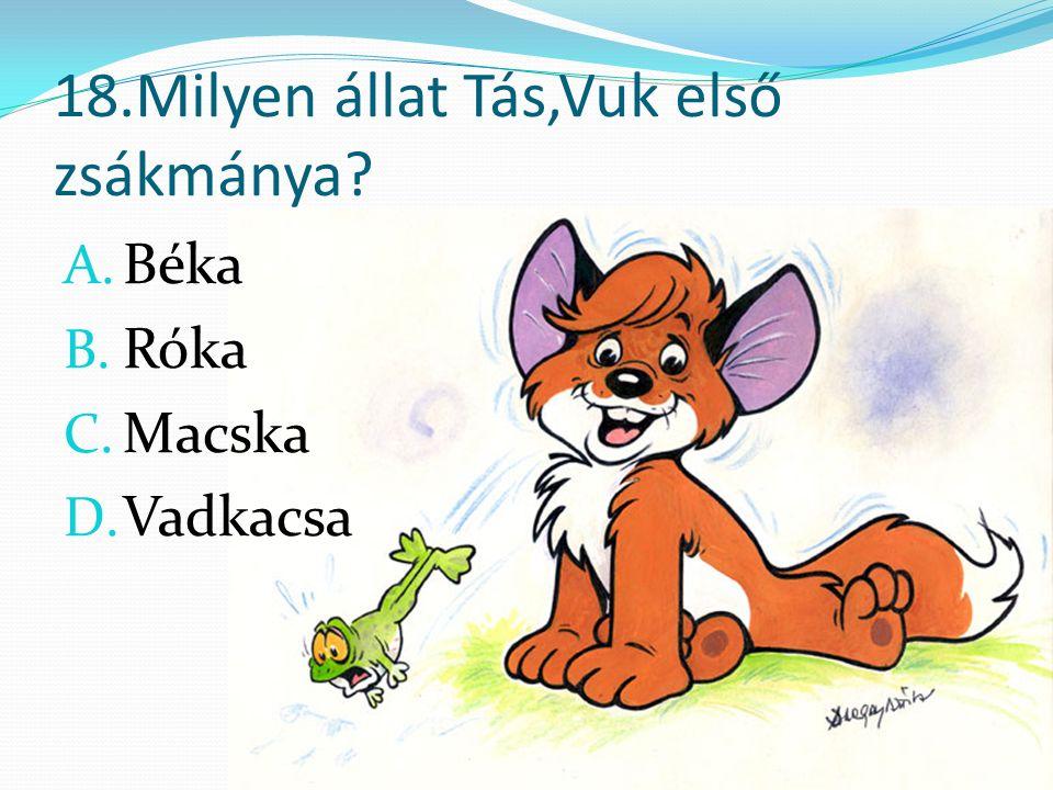 18.Milyen állat Tás,Vuk első zsákmánya A. Béka B. Róka C. Macska D. Vadkacsa