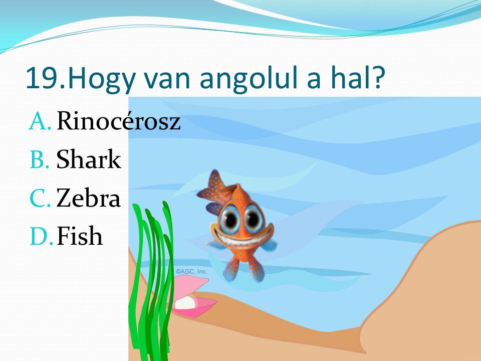 19.Hogy van angolul a hal A. Rinocérosz B. Shark C. Zebra D. Fish