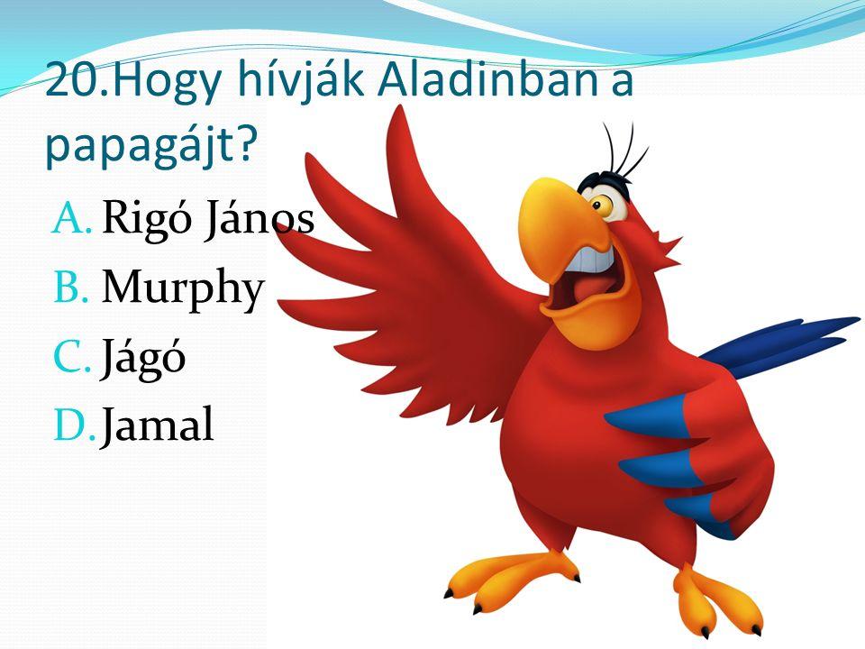20.Hogy hívják Aladinban a papagájt A. Rigó János B. Murphy C. Jágó D. Jamal