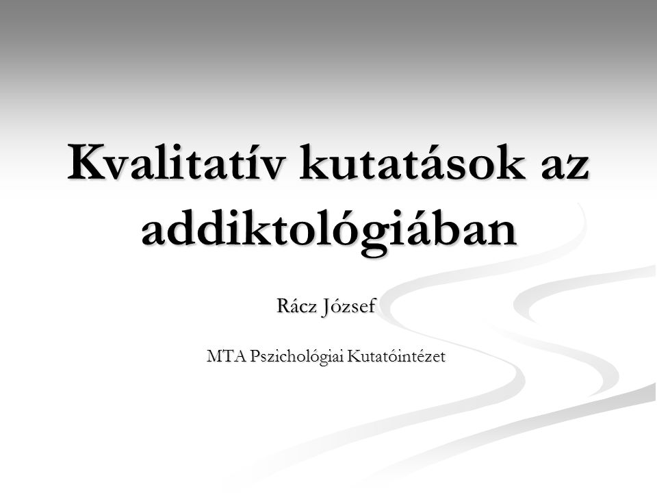 Kvalitatív kutatások az addiktológiában Rácz József MTA Pszichológiai Kutatóintézet