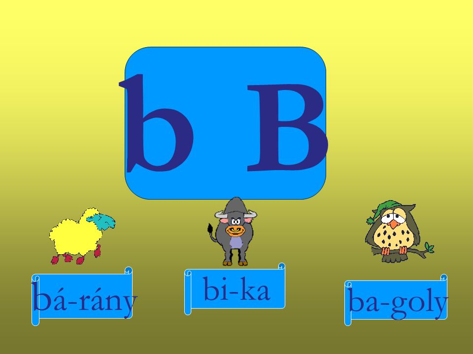 b B b á-rány bi-ka ba-goly