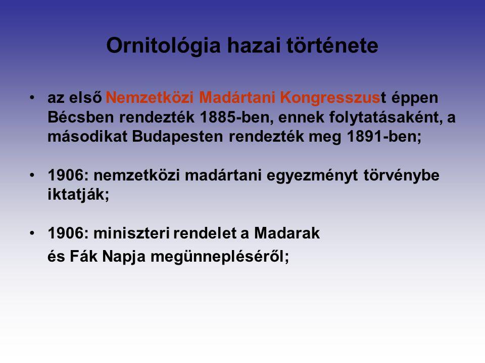 Ornitológia hazai története az első Nemzetközi Madártani Kongresszust éppen Bécsben rendezték 1885-ben, ennek folytatásaként, a másodikat Budapesten rendezték meg 1891-ben; 1906: nemzetközi madártani egyezményt törvénybe iktatják; 1906: miniszteri rendelet a Madarak és Fák Napja megünnepléséről;