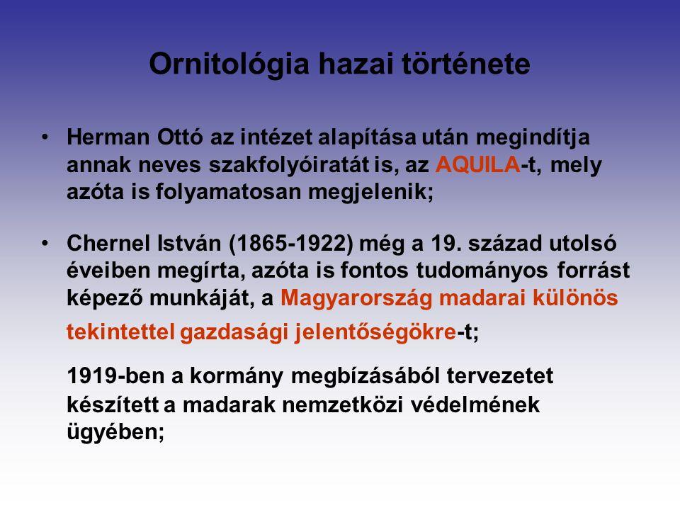 Ornitológia hazai története Herman Ottó az intézet alapítása után megindítja annak neves szakfolyóiratát is, az AQUILA-t, mely azóta is folyamatosan megjelenik; Chernel István (1865-1922) még a 19.