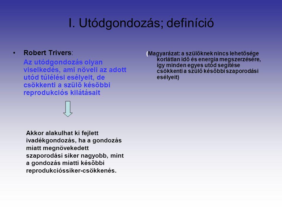 I. Utódgondozás; definíció Robert Trivers: Az utódgondozás olyan viselkedés, ami növeli az adott utód túlélési esélyeit, de csökkenti a szülõ késõbbi