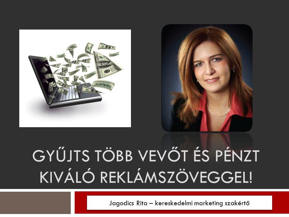 Jagodics Rita – kereskedelmi marketing szakértő GYŰJTS TÖBB VEVŐT ÉS PÉNZT KIVÁLÓ REKLÁMSZÖVEGGEL!