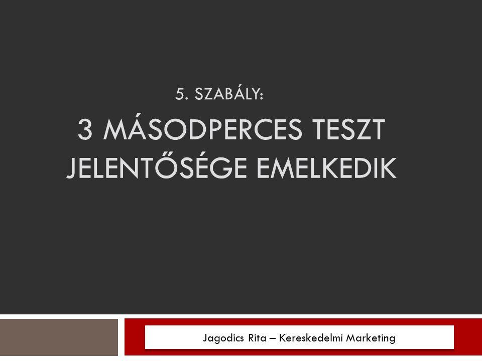 5. SZABÁLY: 3 MÁSODPERCES TESZT JELENTŐSÉGE EMELKEDIK Jagodics Rita – Kereskedelmi Marketing