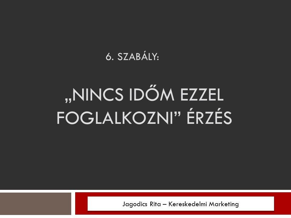 """6. SZABÁLY: """"NINCS IDŐM EZZEL FOGLALKOZNI ÉRZÉS Jagodics Rita – Kereskedelmi Marketing"""