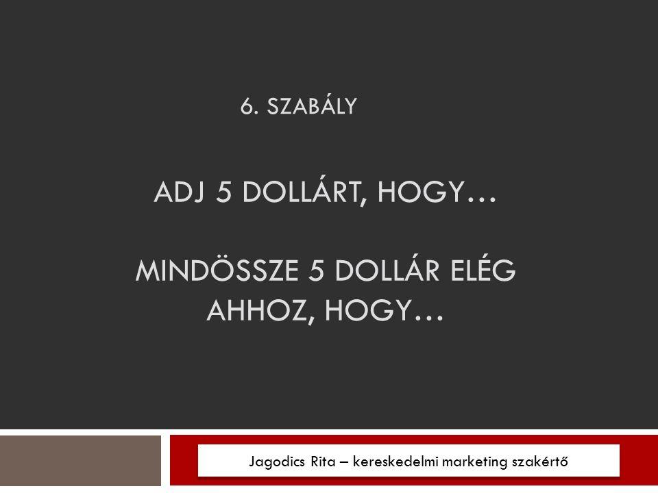 6. SZABÁLY Jagodics Rita – kereskedelmi marketing szakértő ADJ 5 DOLLÁRT, HOGY… MINDÖSSZE 5 DOLLÁR ELÉG AHHOZ, HOGY…
