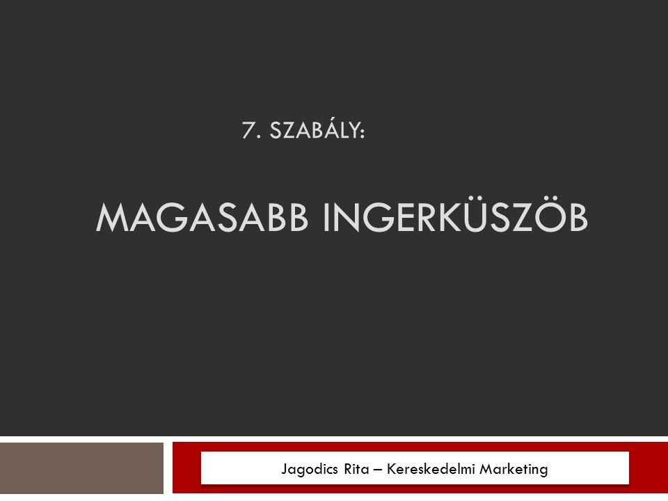 7. SZABÁLY: MAGASABB INGERKÜSZÖB Jagodics Rita – Kereskedelmi Marketing