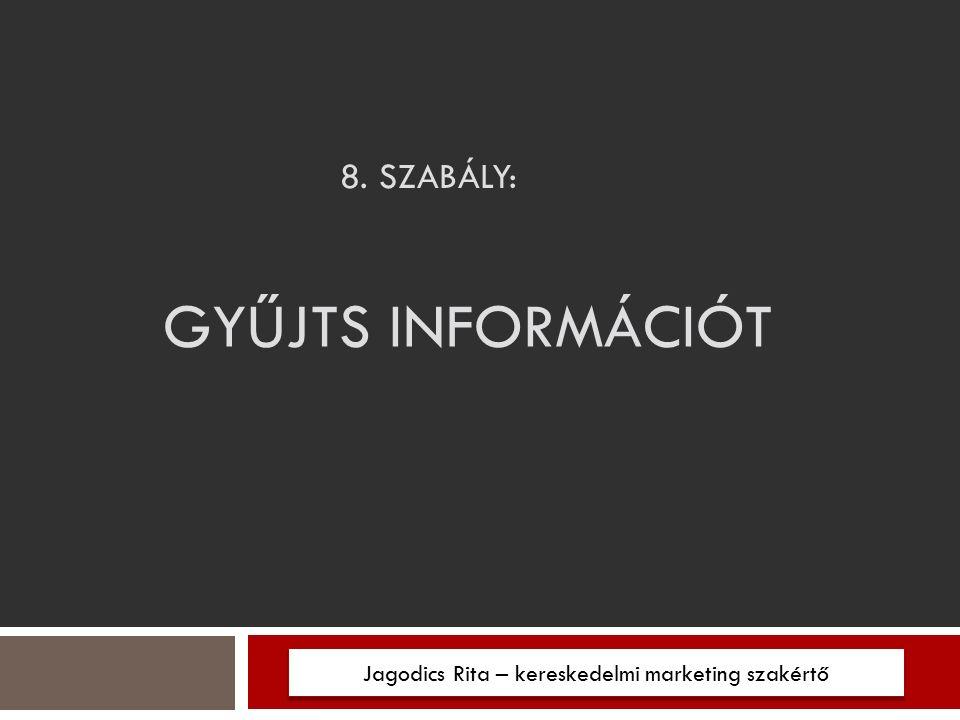 8. SZABÁLY: Jagodics Rita – kereskedelmi marketing szakértő GYŰJTS INFORMÁCIÓT