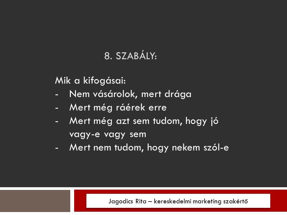 8. SZABÁLY: Jagodics Rita – kereskedelmi marketing szakértő Mik a kifogásai: -Nem vásárolok, mert drága -Mert még ráérek erre -Mert még azt sem tudom,