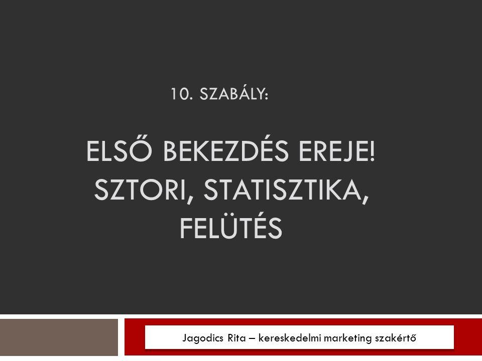 10.SZABÁLY: Jagodics Rita – kereskedelmi marketing szakértő ELSŐ BEKEZDÉS EREJE.