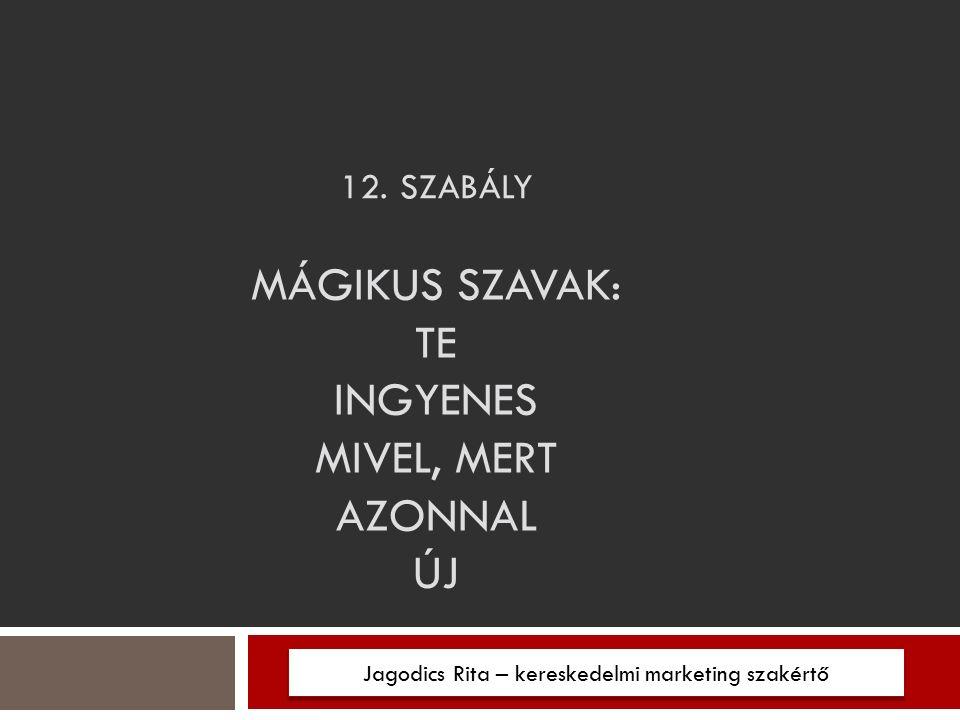 12. SZABÁLY Jagodics Rita – kereskedelmi marketing szakértő MÁGIKUS SZAVAK: TE INGYENES MIVEL, MERT AZONNAL ÚJ