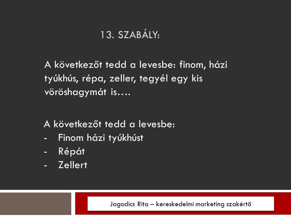 13. SZABÁLY: Jagodics Rita – kereskedelmi marketing szakértő A következőt tedd a levesbe: finom, házi tyúkhús, répa, zeller, tegyél egy kis vöröshagym