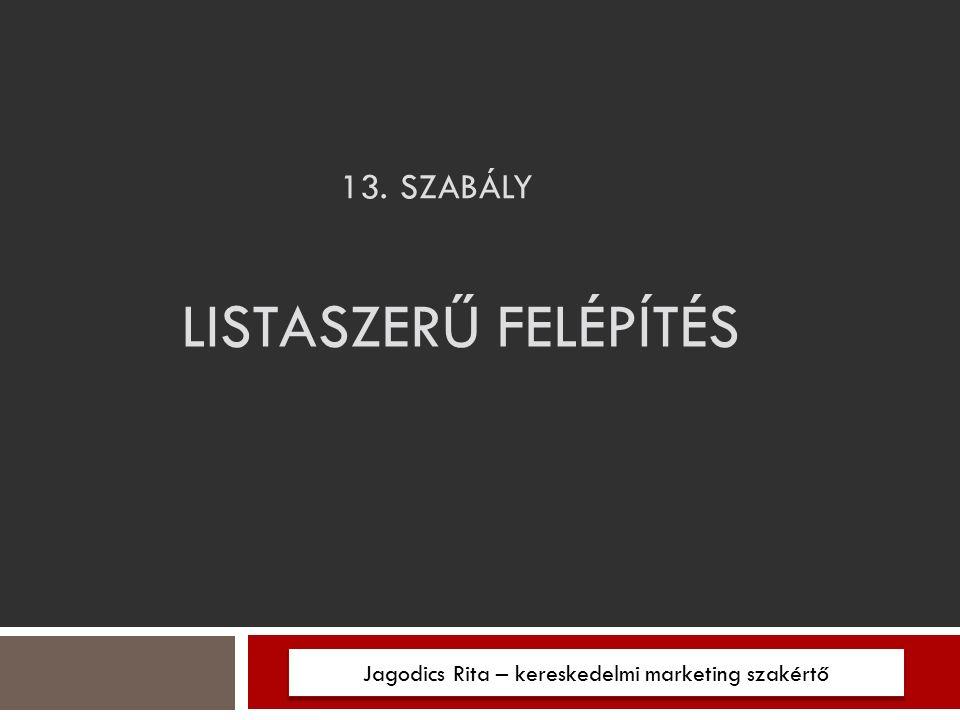 13. SZABÁLY Jagodics Rita – kereskedelmi marketing szakértő LISTASZERŰ FELÉPÍTÉS