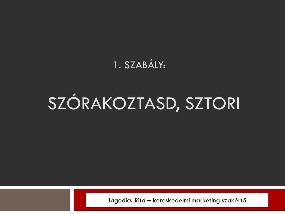1. SZABÁLY: Jagodics Rita – kereskedelmi marketing szakértő SZÓRAKOZTASD, SZTORI