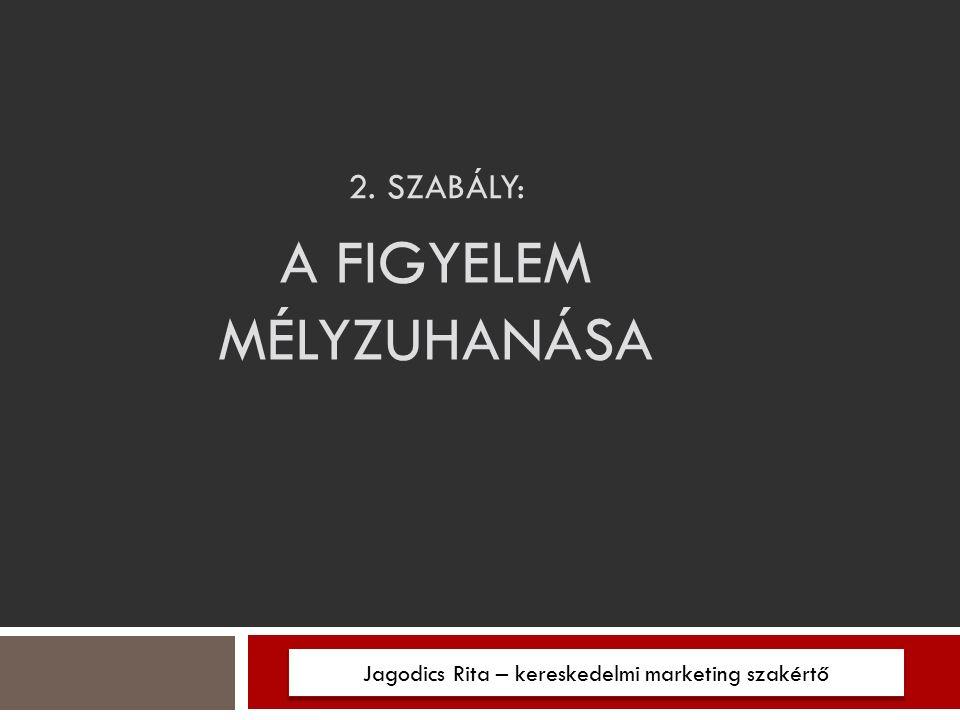 2. SZABÁLY: Jagodics Rita – kereskedelmi marketing szakértő A FIGYELEM MÉLYZUHANÁSA
