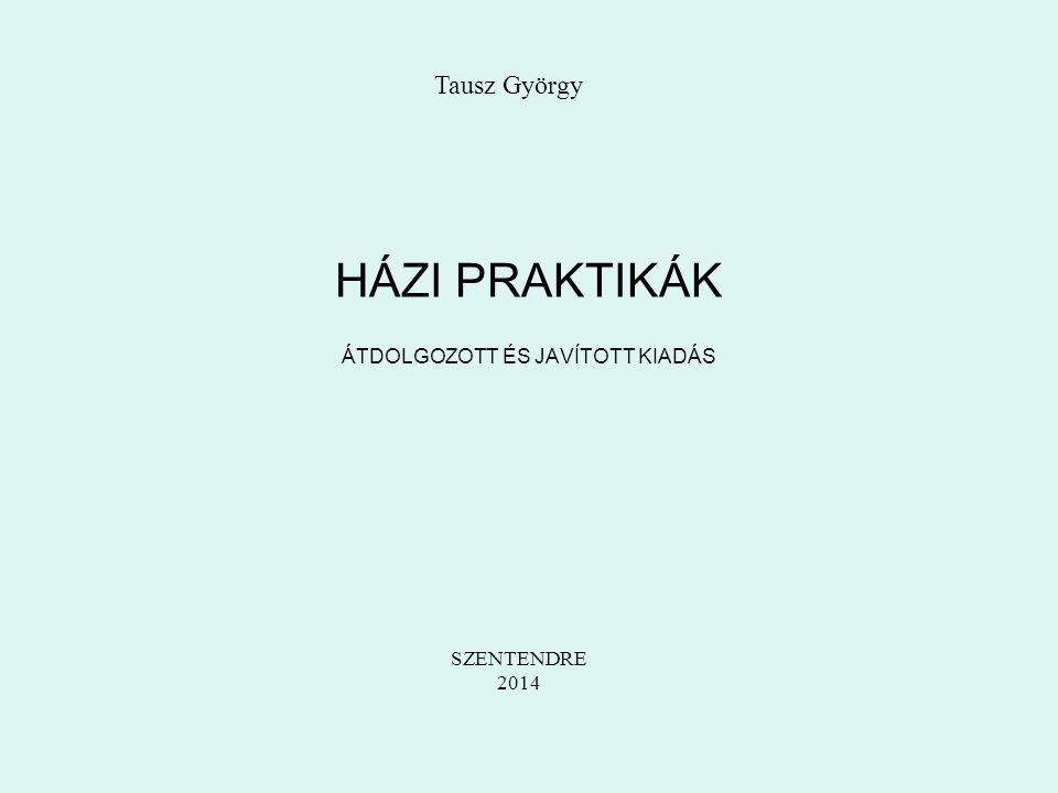 HÁZI PRAKTIKÁK ÁTDOLGOZOTT ÉS JAVÍTOTT KIADÁS Tausz György SZENTENDRE 2014