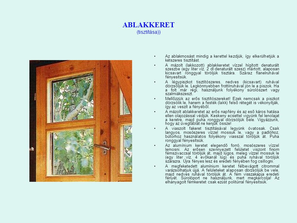 ABLAKKERET (tisztítása)) Az ablakmosást mindig a kerettel kezdjük, így elkerülhetjük a kétszeres tisztítást. A mázolt (lakkozott) ablakkeretet vízzel