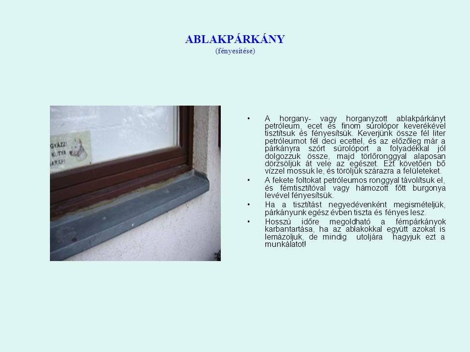 ABLAKPÁRKÁNY (fényesítése) A horgany- vagy horganyzott ablakpárkányt petróleum, ecet és finom súrolópor keverékével tisztítsuk és fényesítsük. Keverjü