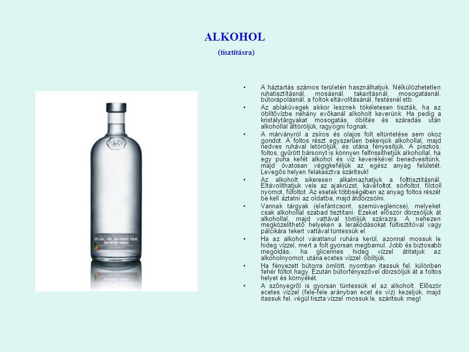 ALKOHOL (tisztításra) A háztartás számos területén használhatjuk. Nélkülözhetetlen ruhatisztításnál, mosásnál, takarításnál, mosogatásnál, bútorápolás