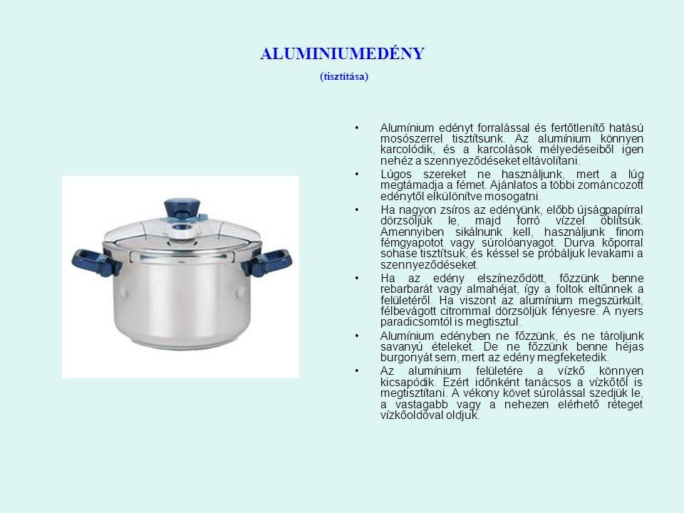 ALUMINIUMEDÉNY (tisztítása) Alumínium edényt forralással és fertőtlenítő hatású mosószerrel tisztítsunk. Az alumínium könnyen karcolódik, és a karcolá