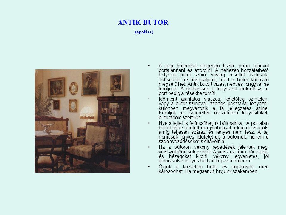 ANTIK BÚTOR (ápolása) A régi bútorokat elegendő tiszta, puha ruhával portalanítani és áttörölni. A nehezen hozzáférhető helyeket puha szőrű, vastag ec