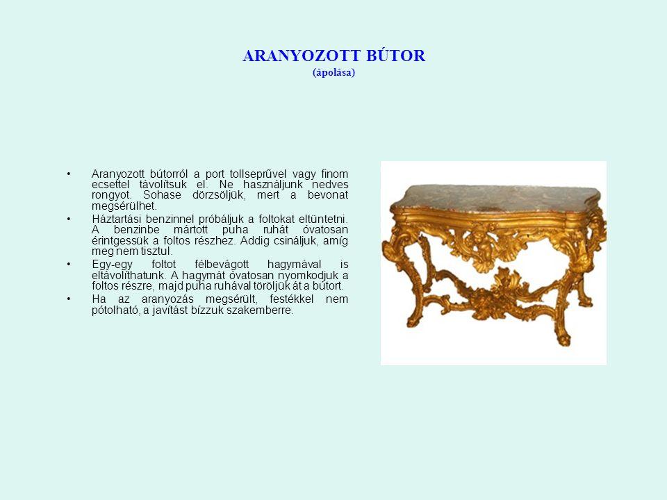 ARANYOZOTT BÚTOR (ápolása) Aranyozott bútorról a port tollseprűvel vagy finom ecsettel távolítsuk el. Ne használjunk nedves rongyot. Sohase dörzsöljük