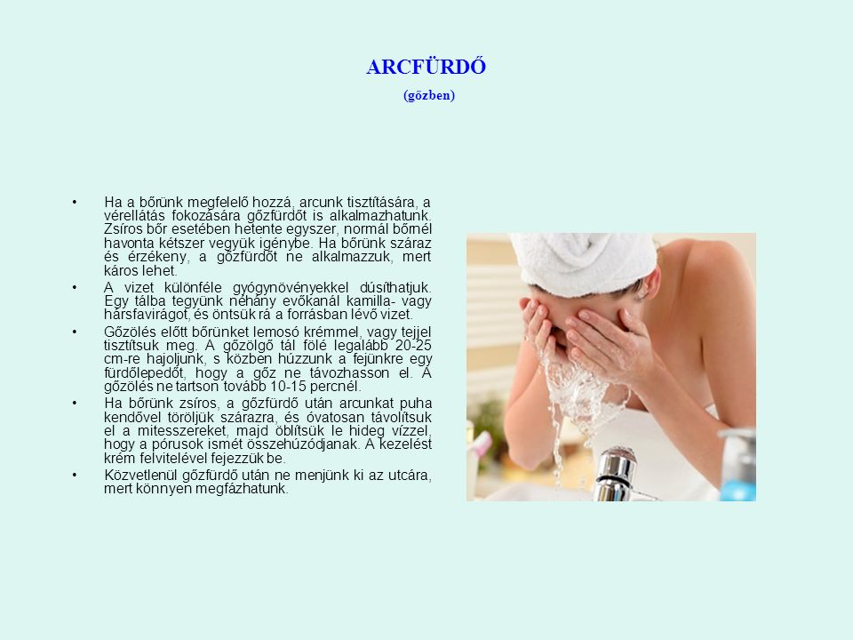 ARCFÜRDŐ (gőzben) Ha a bőrünk megfelelő hozzá, arcunk tisztítására, a vérellátás fokozására gőzfürdőt is alkalmazhatunk. Zsíros bőr esetében hetente e