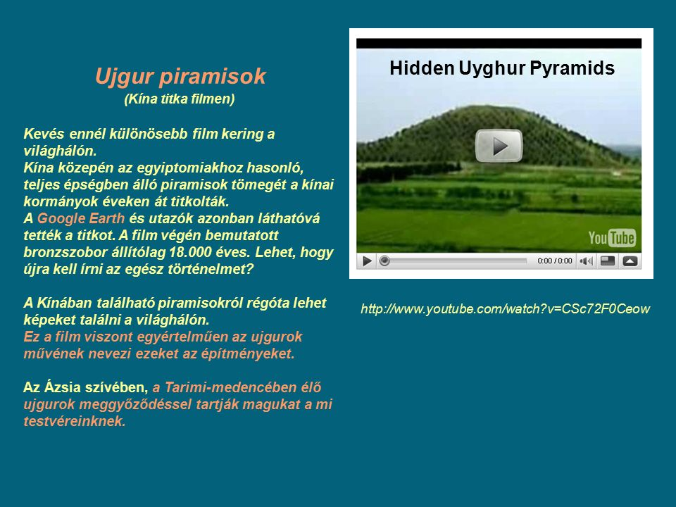 Ujgur piramisok (Kína titka filmen) Kevés ennél különösebb film kering a világhálón. Kína közepén az egyiptomiakhoz hasonló, teljes épségben álló pira