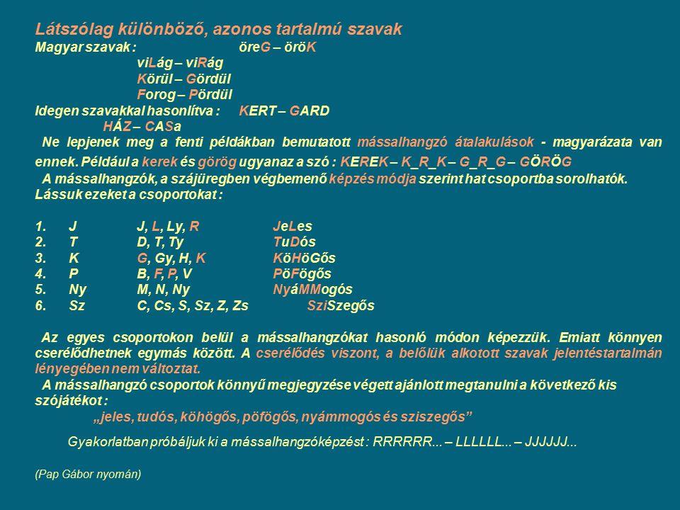 Látszólag különböző, azonos tartalmú szavak Magyar szavak : öreG – öröK viLág – viRág Körül – Gördül Forog – Pördül Idegen szavakkal hasonlítva : KERT