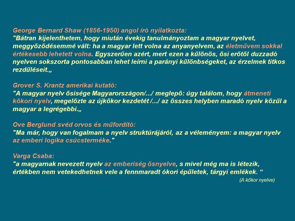 George Bernard Shaw (1856-1950) angol író nyilatkozta: Bátran kijelenthetem, hogy miután évekig tanulmányoztam a magyar nyelvet, meggyőződésemmé vált: ha a magyar lett volna az anyanyelvem, az életművem sokkal értékesebb lehetett volna.