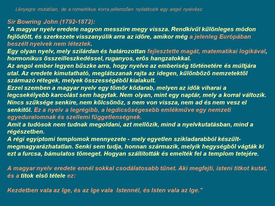 Lényegre mutatóan, de a romantikus korra jellemzően nyilatkozik egy angol nyelvész: Sir Bowring John (1792-1872): A magyar nyelv eredete nagyon messzire megy vissza.
