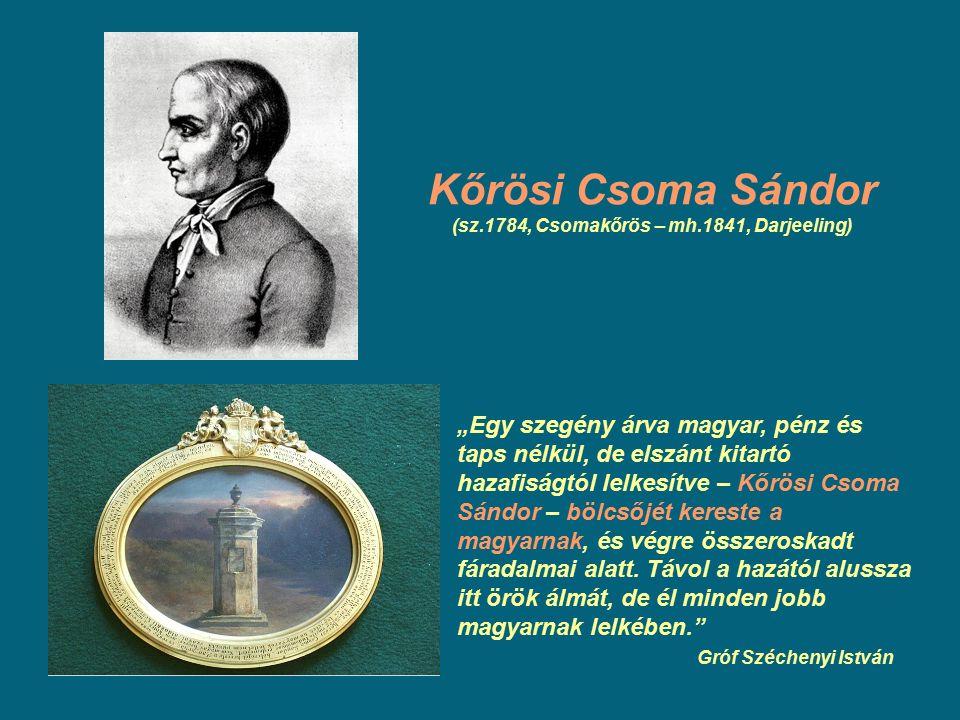 """Kőrösi Csoma Sándor (sz.1784, Csomakőrös – mh.1841, Darjeeling) """"Egy szegény árva magyar, pénz és taps nélkül, de elszánt kitartó hazafiságtól lelkesí"""