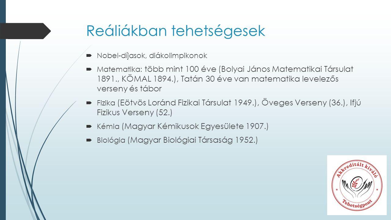 Reáliákban tehetségesek  Nobel-díjasok, diákolimpikonok  Matematika: több mint 100 éve (Bolyai János Matematikai Társulat 1891., KÖMAL 1894.), Tatán 30 éve van matematika levelezős verseny és tábor  Fizika (Eötvös Loránd Fizikai Társulat 1949.), Öveges Verseny (36.), Ifjú Fizikus Verseny (52.)  Kémia (Magyar Kémikusok Egyesülete 1907.)  Biológia (Magyar Biológiai Társaság 1952.)