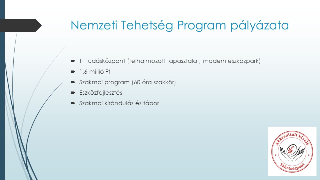Nemzeti Tehetség Program pályázata  TT tudásközpont (felhalmozott tapasztalat, modern eszközpark)  1,6 millió Ft  Szakmai program (60 óra szakkör)  Eszközfejlesztés  Szakmai kirándulás és tábor