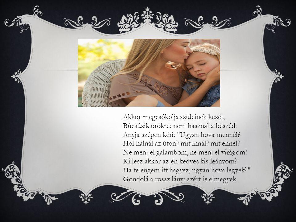 Akkor megcsókolja szüleinek kezét, Búcsúzik örökre: nem használ a beszéd: Anyja szépen kéri: Ugyan hova mennél.