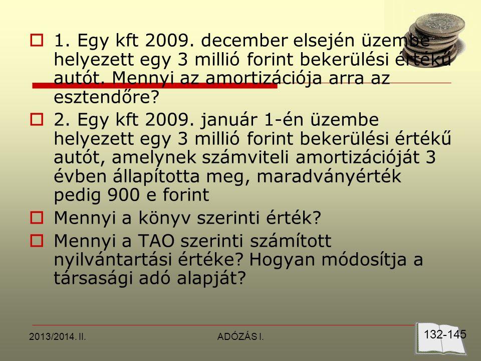 2013/2014. II.ADÓZÁS I.  1. Egy kft 2009. december elsején üzembe helyezett egy 3 millió forint bekerülési értékű autót. Mennyi az amortizációja arra