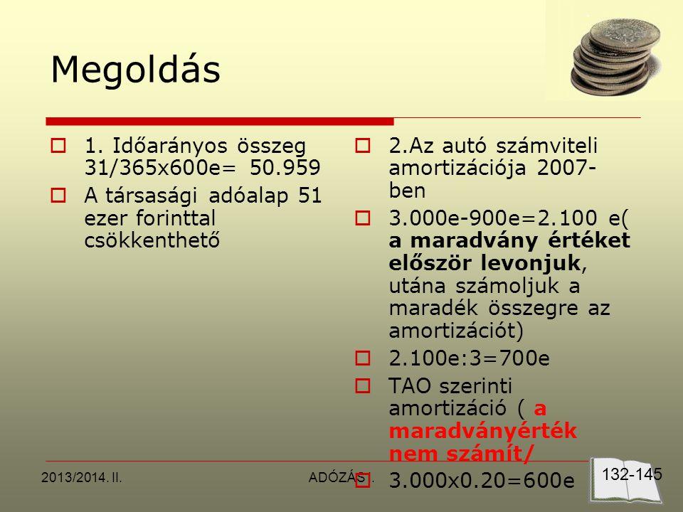 2013/2014. II.ADÓZÁS I. Megoldás  1. Időarányos összeg 31/365x600e= 50.959  A társasági adóalap 51 ezer forinttal csökkenthető  2.Az autó számvitel