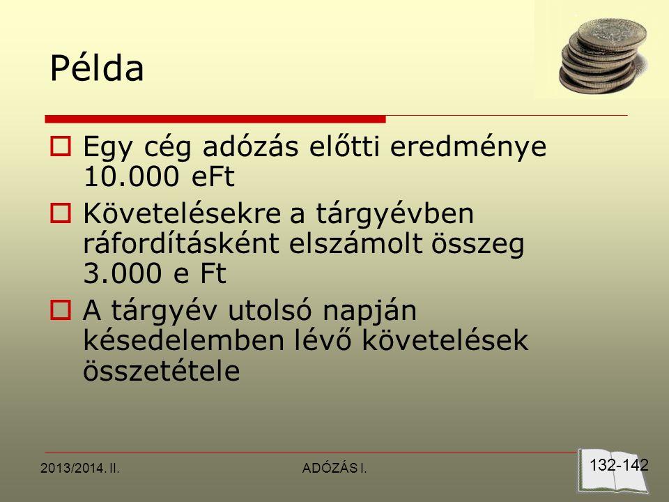 2013/2014. II.ADÓZÁS I. Példa  Egy cég adózás előtti eredménye 10.000 eFt  Követelésekre a tárgyévben ráfordításként elszámolt összeg 3.000 e Ft  A