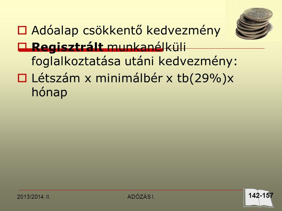 2013/2014. II.ADÓZÁS I.  Adóalap csökkentő kedvezmény  Regisztrált munkanélküli foglalkoztatása utáni kedvezmény:  Létszám x minimálbér x tb(29%)x