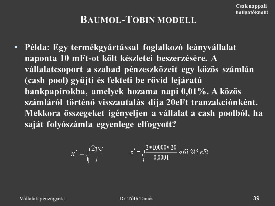 Dr. Tóth Tamás Vállalati pénzügyek I. 39 B AUMOL -T OBIN MODELL Példa: Egy termékgyártással foglalkozó leányvállalat naponta 10 mFt-ot költ készletei