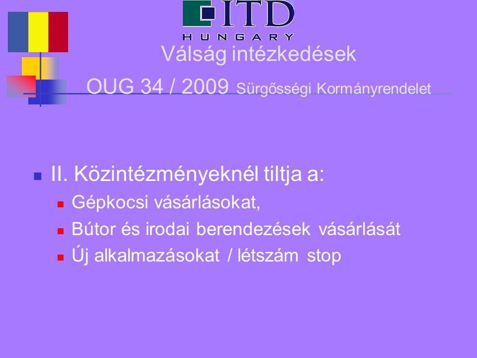 Válság intézkedések OUG 34 / 2009 Sürgősségi Kormányrendelet II. Közintézményeknél tiltja a: Gépkocsi vásárlásokat, Bútor és irodai berendezések vásár