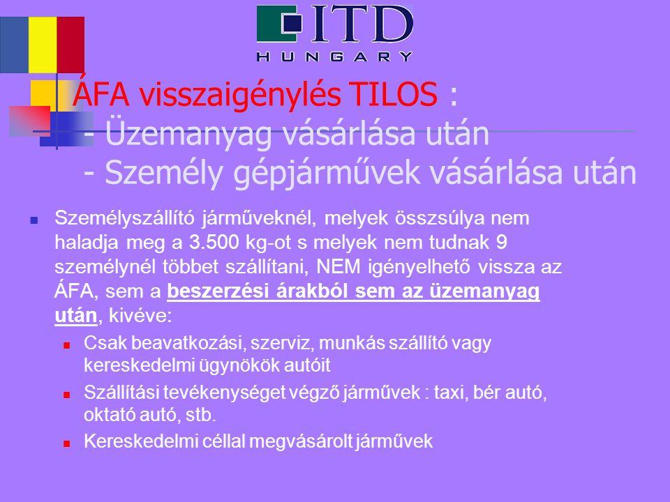 ÁFA visszaigénylés TILOS : - Üzemanyag vásárlása után - Személy gépjárművek vásárlása után Személyszállító járműveknél, melyek összsúlya nem haladja meg a 3.500 kg-ot s melyek nem tudnak 9 személynél többet szállítani, NEM igényelhető vissza az ÁFA, sem a beszerzési árakból sem az üzemanyag után, kivéve: Csak beavatkozási, szerviz, munkás szállító vagy kereskedelmi ügynökök autóit Szállítási tevékenységet végző járművek : taxi, bér autó, oktató autó, stb.