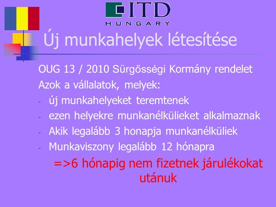 Új munkahelyek létesítése OUG 13 / 2010 Sürgősségi Kormány rendelet Azok a vállalatok, melyek: - új munkahelyeket teremtenek - ezen helyekre munkanélk
