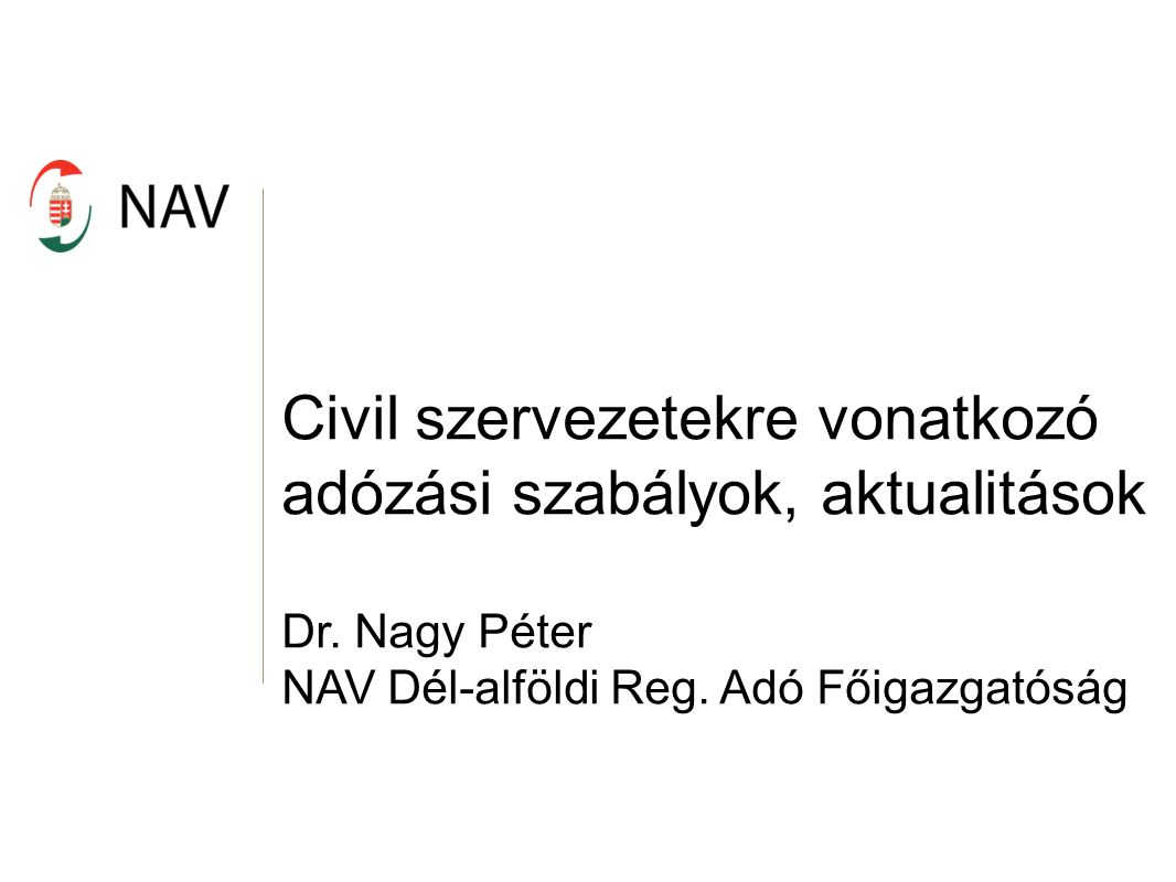 Civil szervezetekre vonatkozó adózási szabályok, aktualitások NAV honlapján található anyagok Civil szervezetek adózása: http://www.nav.gov.hu//data/cms321491/13._sz._fuzet_Civil_sze rvezetek_20140220.pdf 1 % lehívása: http://www.nav.gov.hu//data/cms320036/26._sz._fuzet_Hogyan_ reszesulhetnek_a_kedvezmenyezettek_az_1__rol.pdf 1 + 1 % adatok: http://www.nav.gov.hu/nav/szja1_1